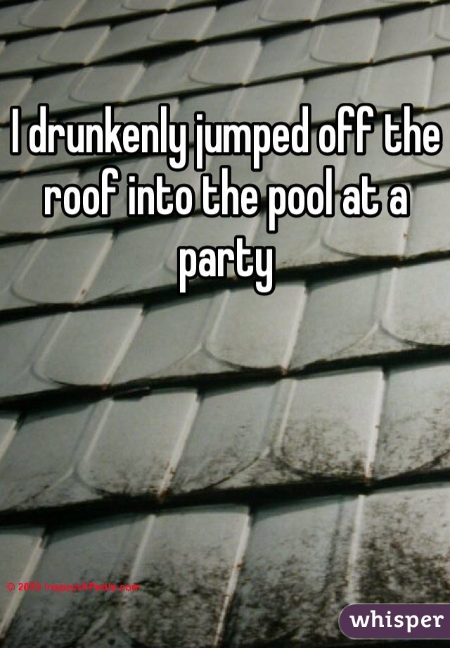 I drunkenly jumped off the roof into the pool at a party
