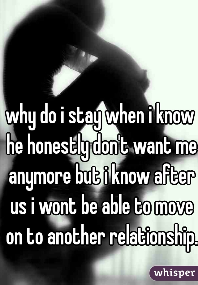 why do i stay when i know he honestly don't want me anymore but i know after us i wont be able to move on to another relationship.