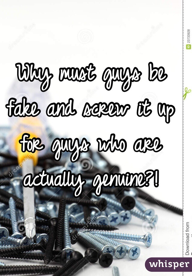 Why must guys be fake and screw it up for guys who are actually genuine?!