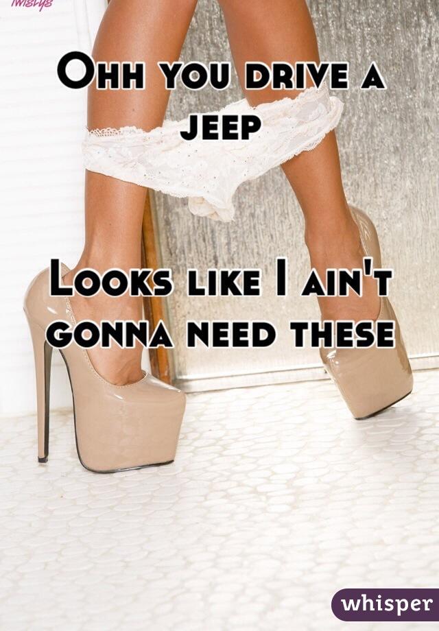 Ohh you drive a jeep   Looks like I ain't gonna need these