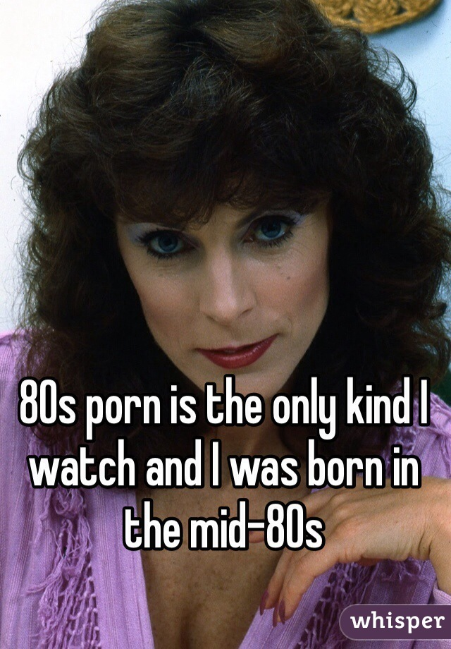 80s porn is the only kind I watch and I was born in the mid-80s