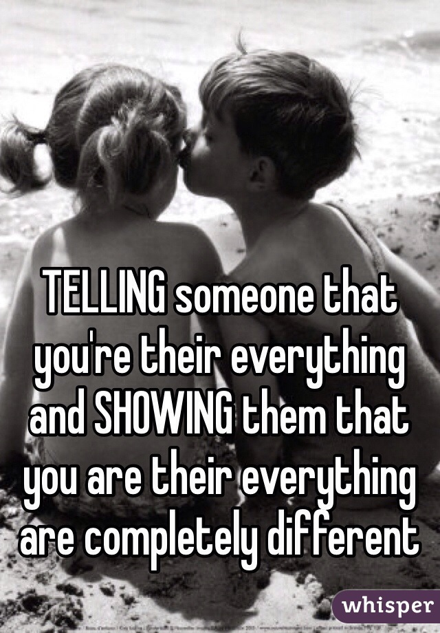 TELLING someone that you're their everything and SHOWING them that you are their everything are completely different