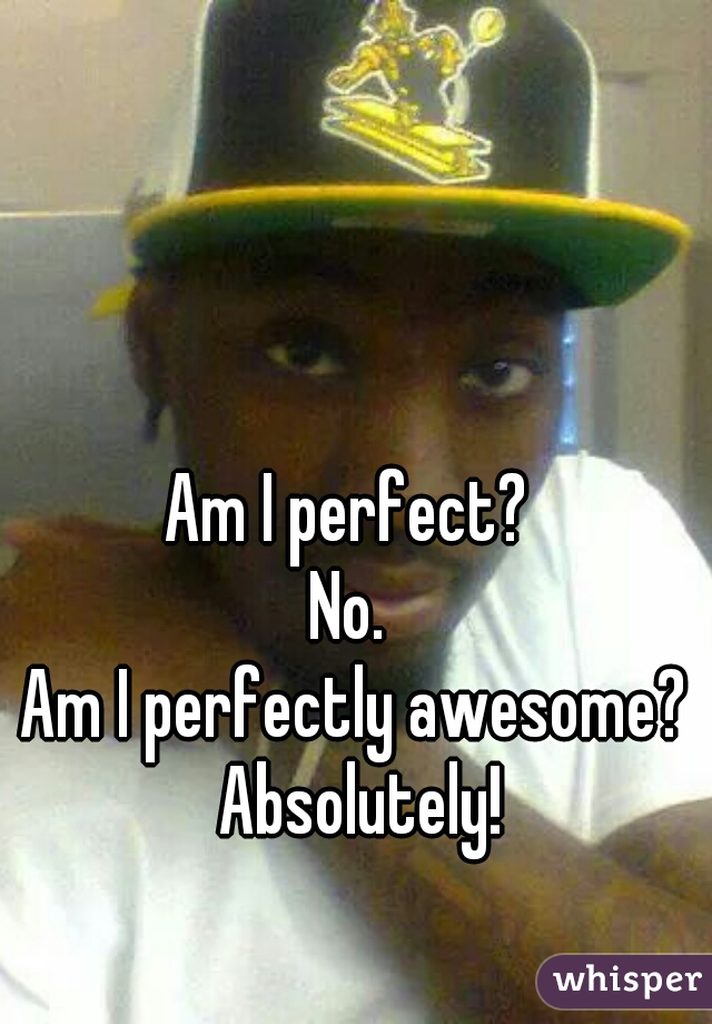 Am I perfect?  No.  Am I perfectly awesome? Absolutely!