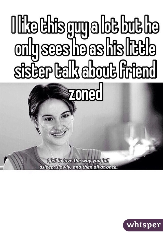 I like this guy a lot but he only sees he as his little sister talk about friend zoned