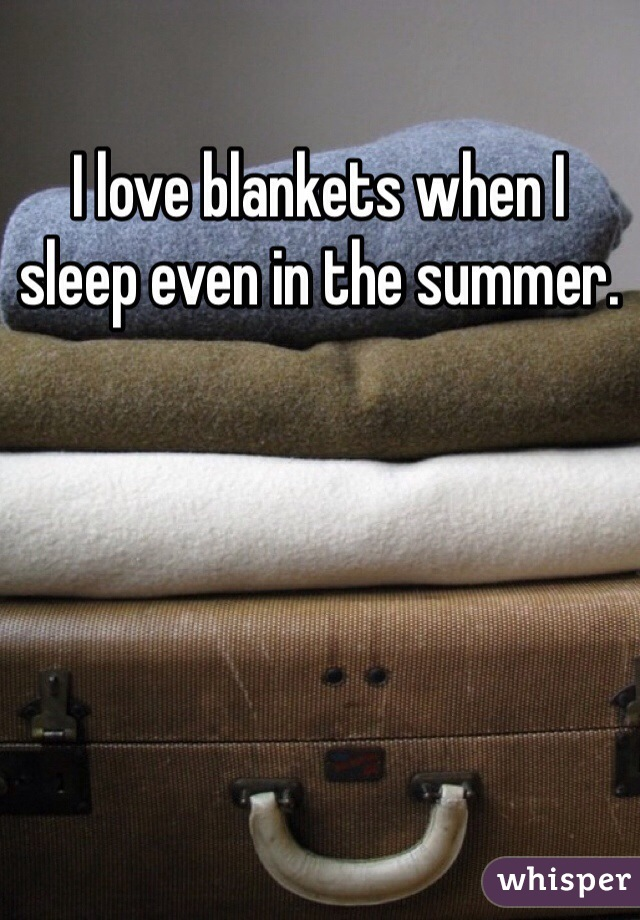 I love blankets when I sleep even in the summer.