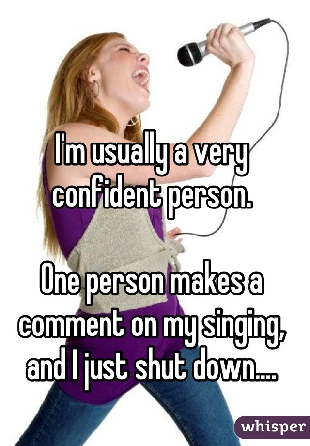 I'm usually a very confident person.   One person makes a comment on my singing, and I just shut down....