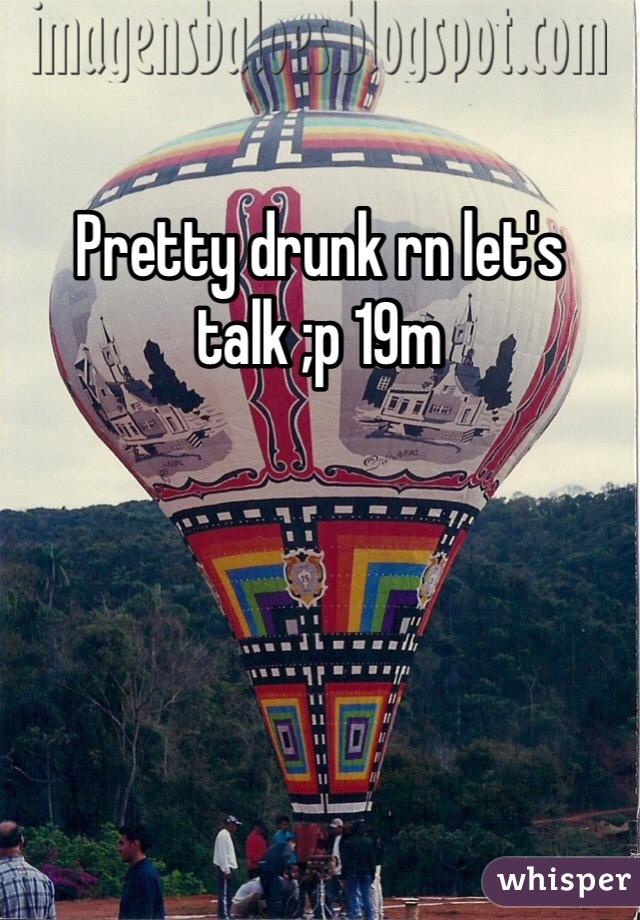 Pretty drunk rn let's talk ;p 19m