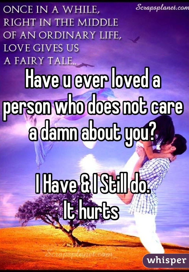 Have u ever loved a person who does not care a damn about you?  I Have & I Still do. It hurts