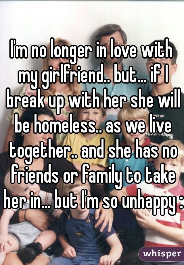 I'm no longer in love with my girlfriend.. but... if I break up with her she will be homeless.. as we live together.. and she has no friends or family to take her in... but I'm so unhappy :(