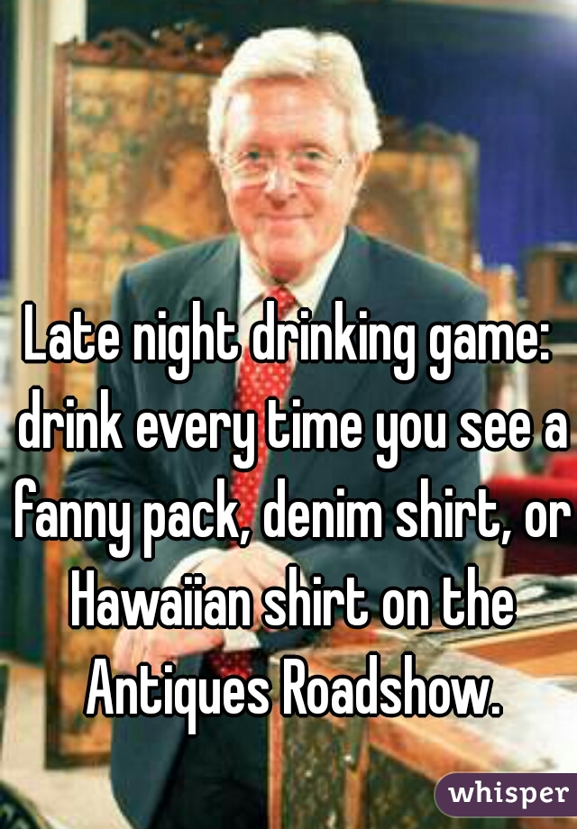Late night drinking game: drink every time you see a fanny pack, denim shirt, or Hawaiian shirt on the Antiques Roadshow.