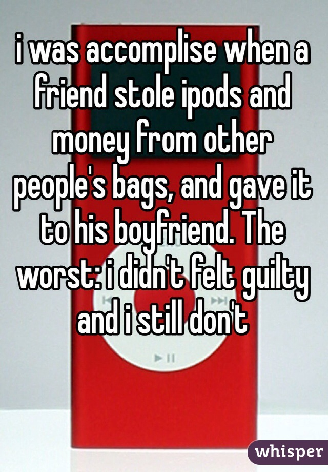 i was accomplise when a friend stole ipods and money from other people's bags, and gave it to his boyfriend. The worst: i didn't felt guilty and i still don't