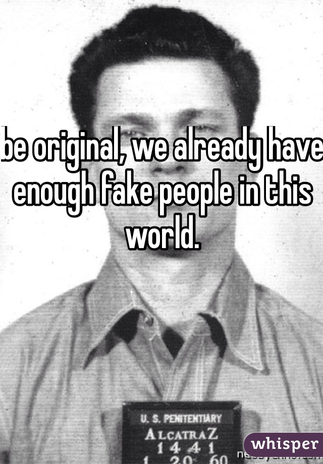 be original, we already have enough fake people in this world.