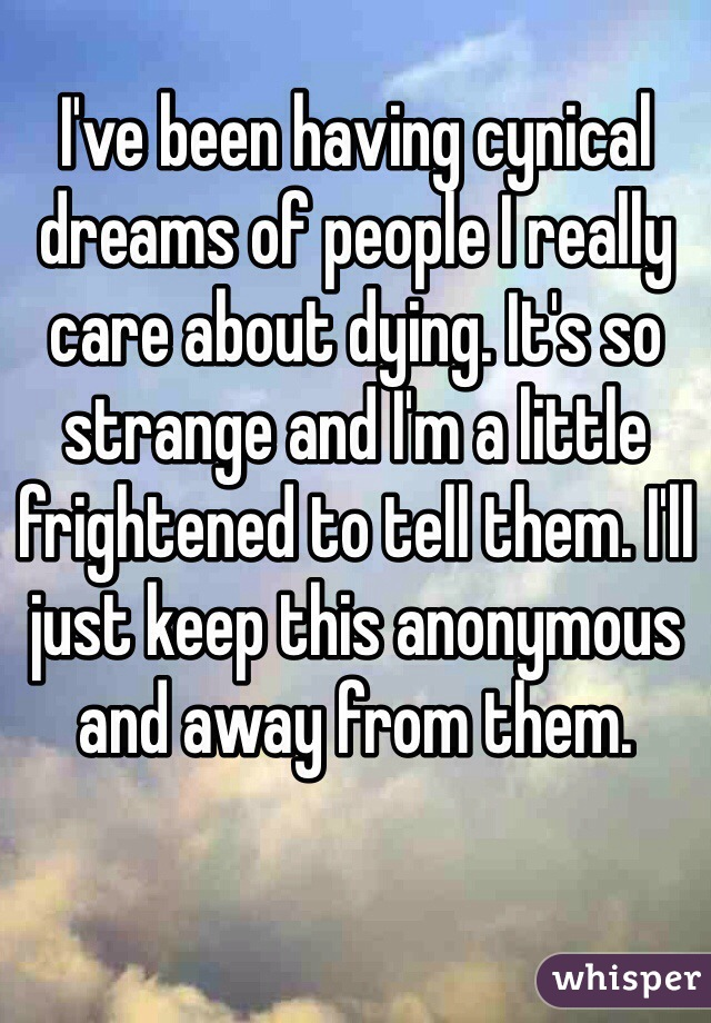 I've been having cynical dreams of people I really care about dying. It's so strange and I'm a little frightened to tell them. I'll just keep this anonymous and away from them.