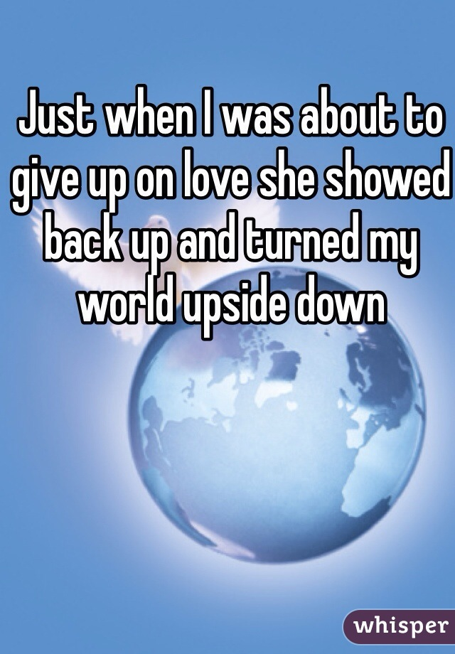 Just when I was about to give up on love she showed back up and turned my world upside down