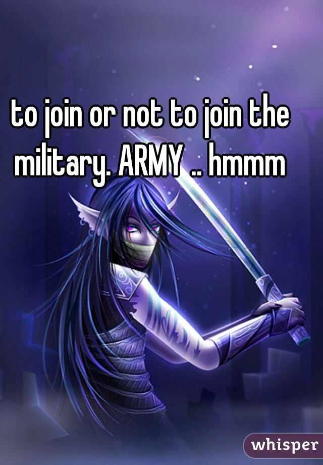 to join or not to join the military. ARMY .. hmmm