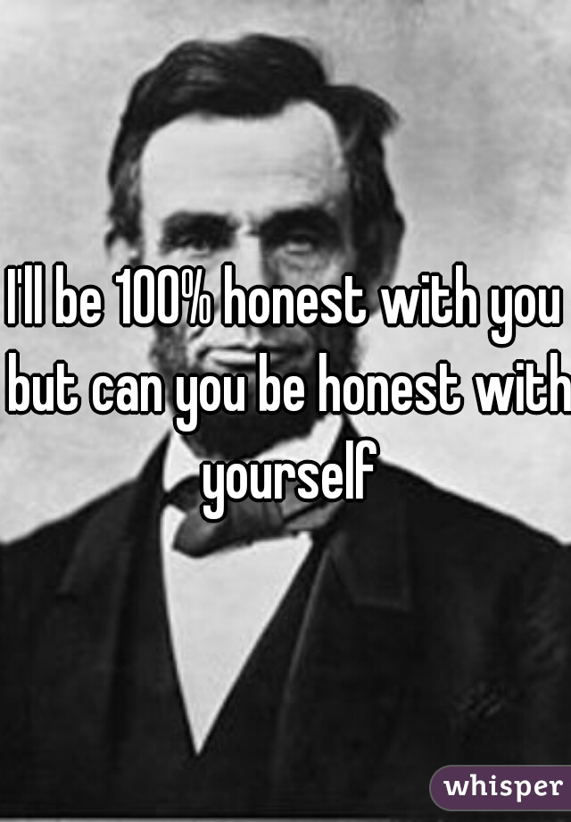 I'll be 100% honest with you but can you be honest with yourself