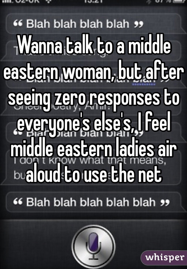 Wanna talk to a middle eastern woman, but after seeing zero responses to everyone's else's, I feel middle eastern ladies air aloud to use the net