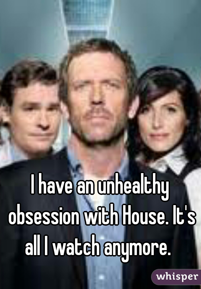 I have an unhealthy obsession with House. It's all I watch anymore.
