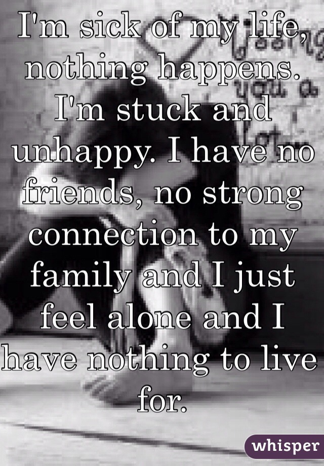 I'm sick of my life, nothing happens. I'm stuck and unhappy. I have no friends, no strong connection to my family and I just feel alone and I have nothing to live for.