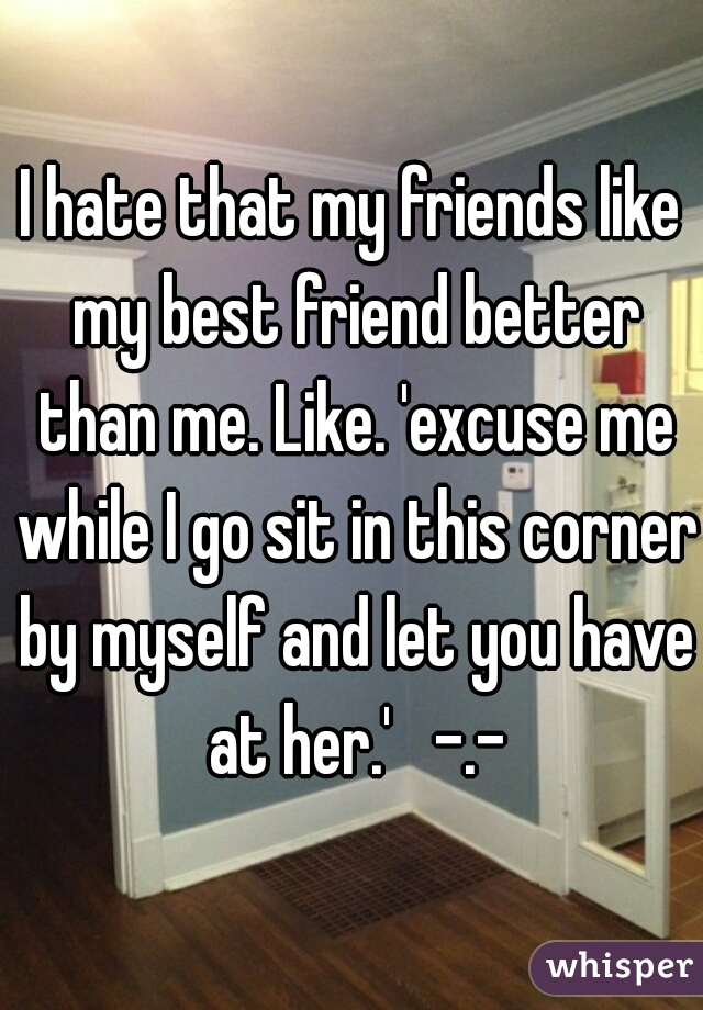 I hate that my friends like my best friend better than me. Like. 'excuse me while I go sit in this corner by myself and let you have at her.'   -.-