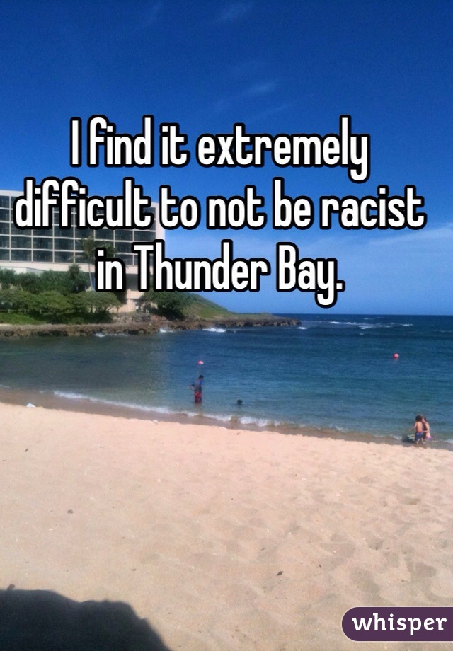 I find it extremely difficult to not be racist in Thunder Bay.