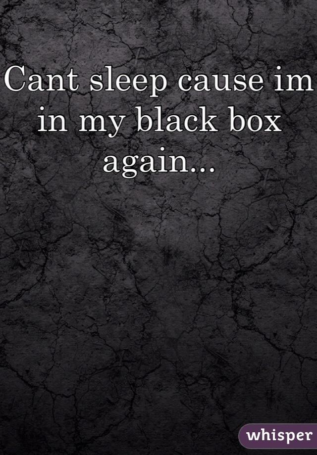Cant sleep cause im in my black box again...