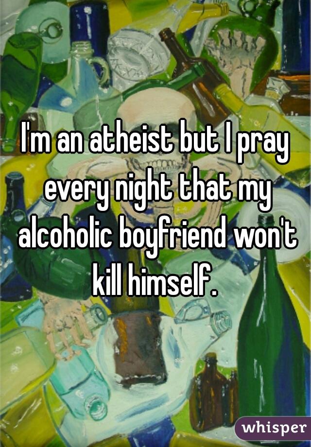 I'm an atheist but I pray every night that my alcoholic boyfriend won't kill himself.
