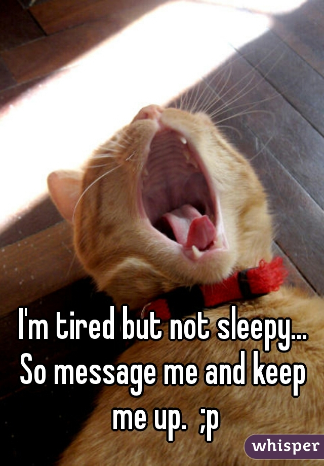 I'm tired but not sleepy... So message me and keep me up.  ;p
