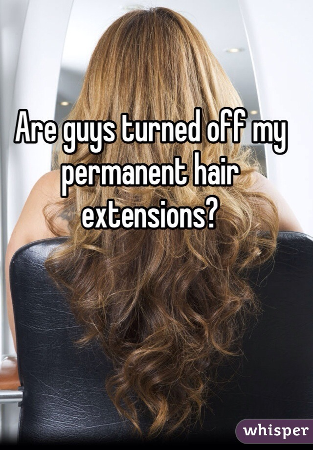 Are guys turned off my permanent hair extensions?