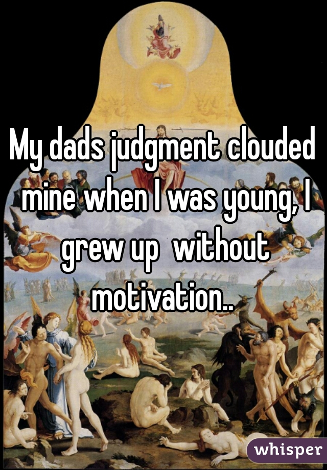 My dads judgment clouded mine when I was young, I grew up  without motivation..