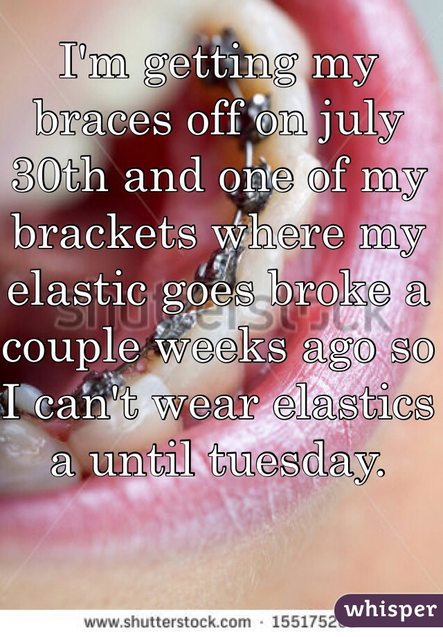 I'm getting my braces off on july 30th and one of my brackets where my elastic goes broke a couple weeks ago so I can't wear elastics a until tuesday.