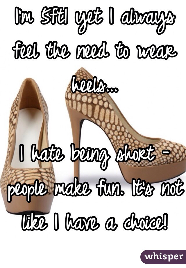 I'm 5ft1 yet I always feel the need to wear heels...  I hate being short - people make fun. It's not like I have a choice!