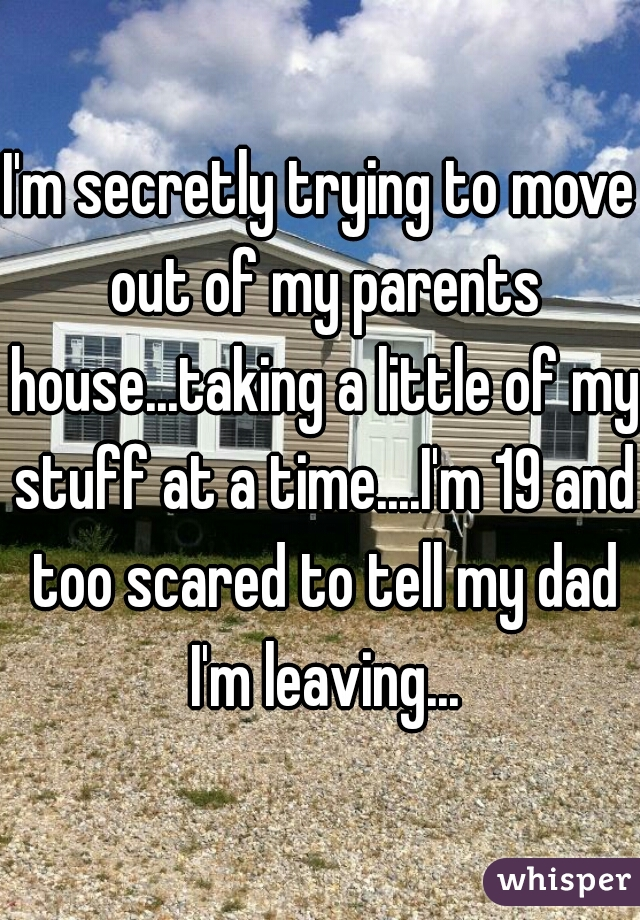 I'm secretly trying to move out of my parents house...taking a little of my stuff at a time....I'm 19 and too scared to tell my dad I'm leaving...