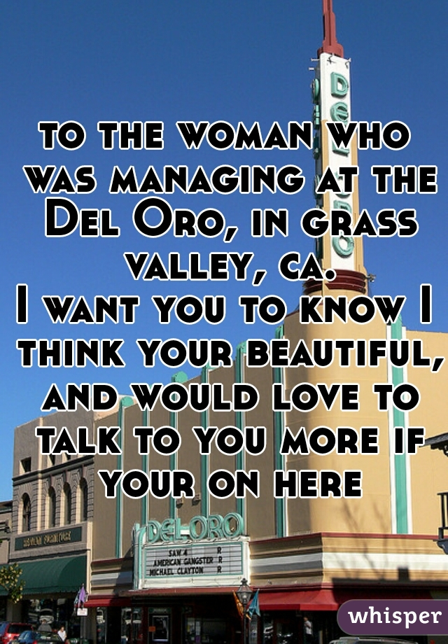 to the woman who was managing at the Del Oro, in grass valley, ca. I want you to know I think your beautiful, and would love to talk to you more if your on here