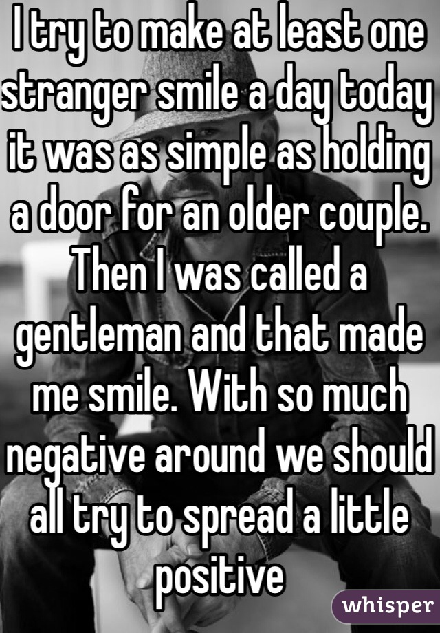 I try to make at least one stranger smile a day today it was as simple as holding a door for an older couple. Then I was called a gentleman and that made me smile. With so much negative around we should all try to spread a little positive