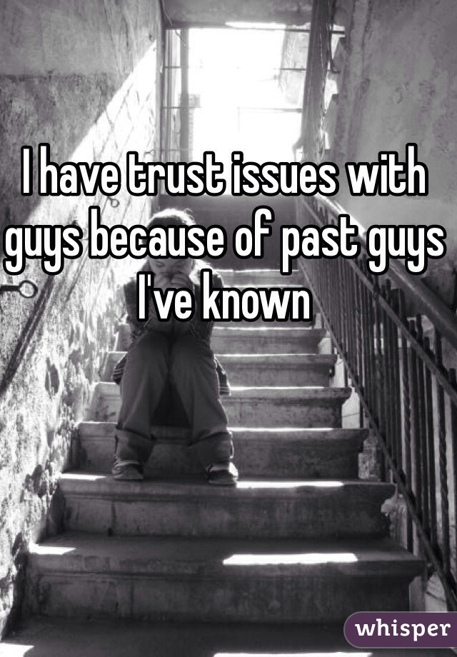 I have trust issues with guys because of past guys I've known