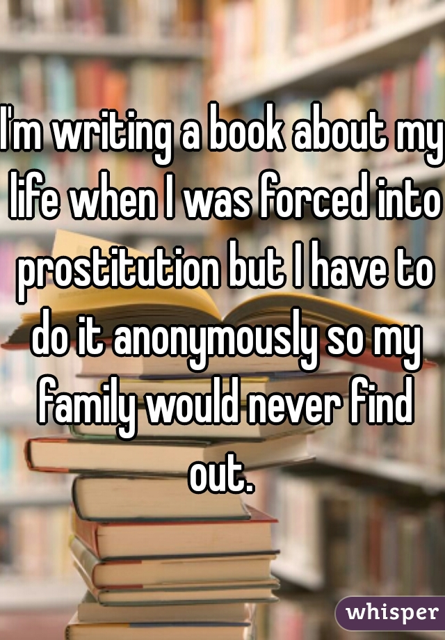 I'm writing a book about my life when I was forced into prostitution but I have to do it anonymously so my family would never find out.