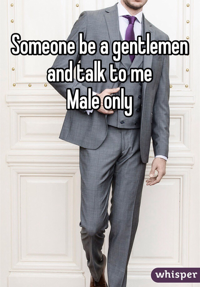 Someone be a gentlemen and talk to me  Male only