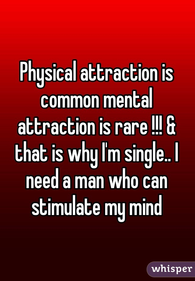 Physical attraction is common mental attraction is rare !!! & that is why I'm single.. I need a man who can stimulate my mind