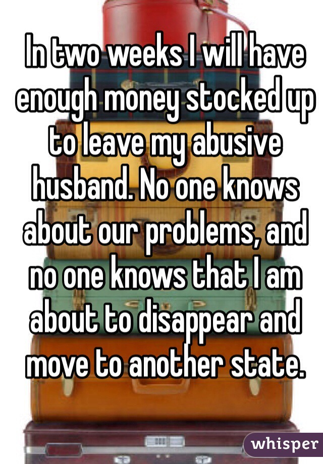 In two weeks I will have enough money stocked up to leave my abusive husband. No one knows about our problems, and no one knows that I am about to disappear and move to another state.
