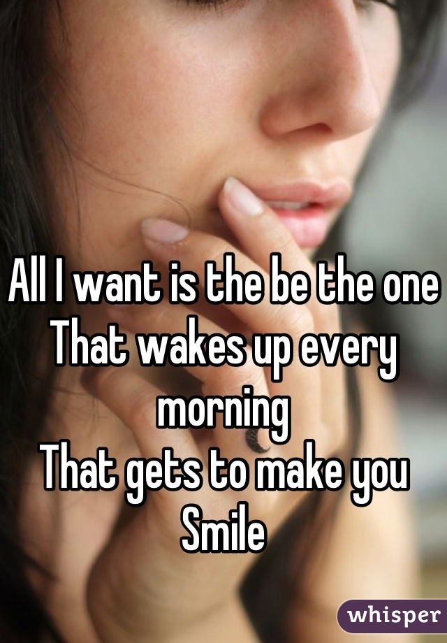 All I want is the be the one That wakes up every morning That gets to make you Smile