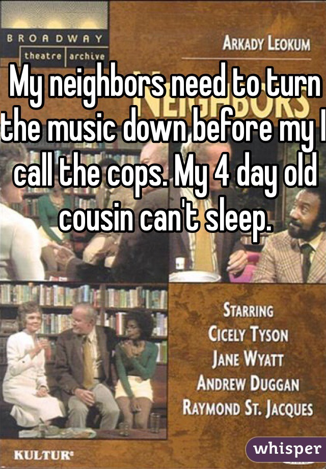 My neighbors need to turn the music down before my I call the cops. My 4 day old cousin can't sleep.