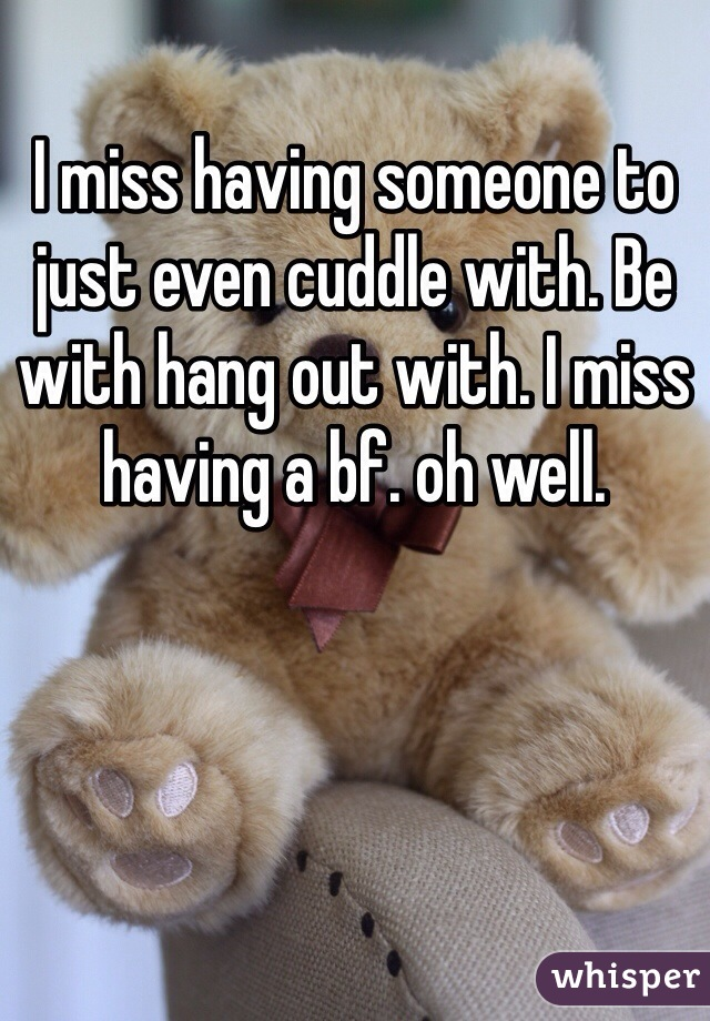 I miss having someone to just even cuddle with. Be with hang out with. I miss having a bf. oh well.