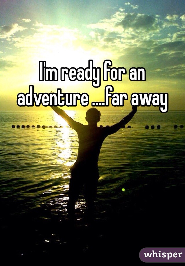 I'm ready for an adventure ....far away
