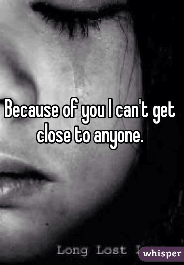 Because of you I can't get close to anyone.