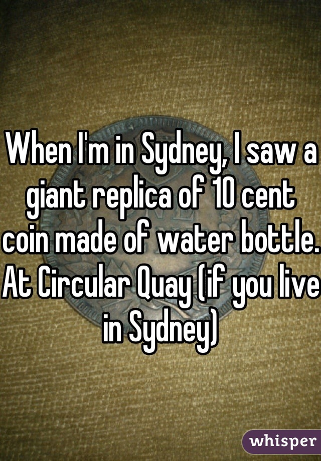 When I'm in Sydney, I saw a giant replica of 10 cent coin made of water bottle. At Circular Quay (if you live in Sydney)