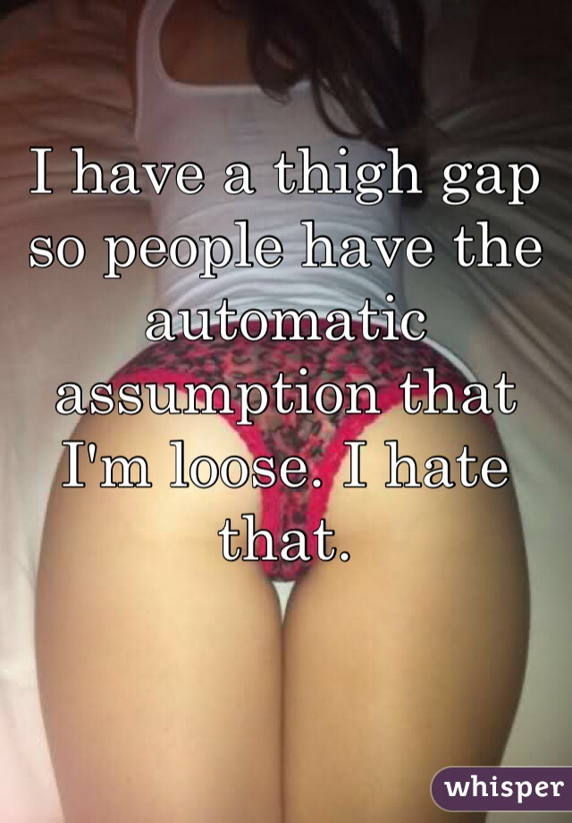 I have a thigh gap so people have the automatic assumption that I'm loose. I hate that.