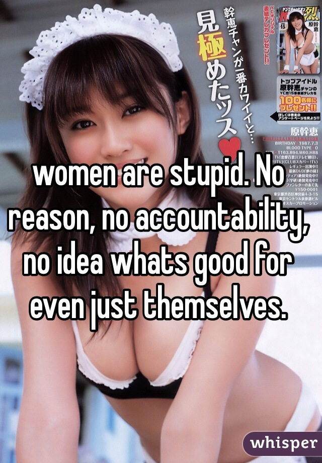 women are stupid. No reason, no accountability, no idea whats good for even just themselves.