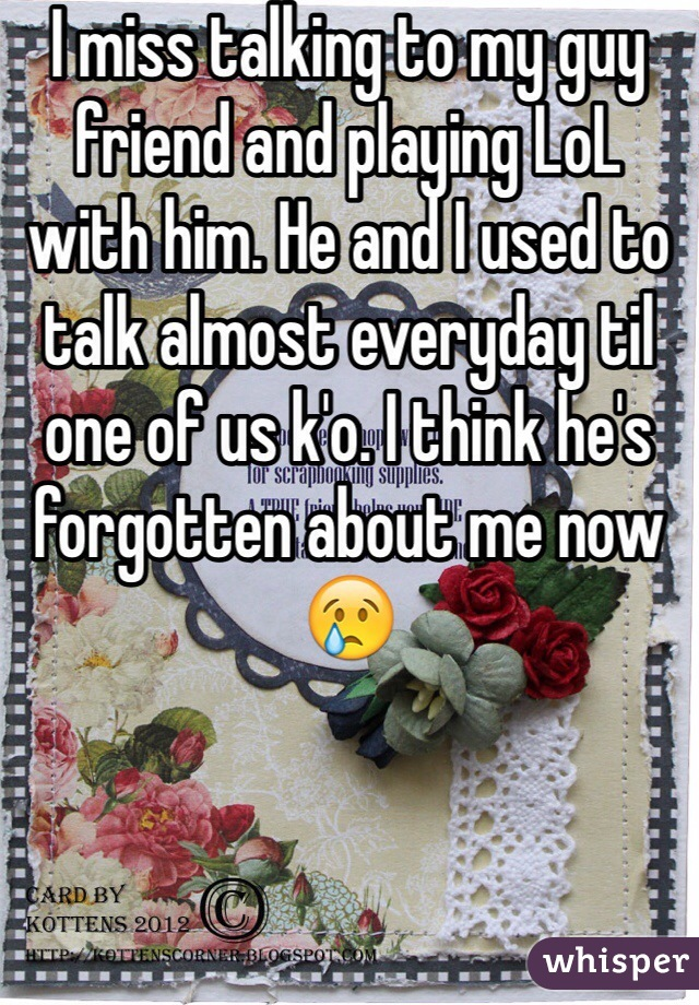 I miss talking to my guy friend and playing LoL with him. He and I used to talk almost everyday til one of us k'o. I think he's forgotten about me now 😢