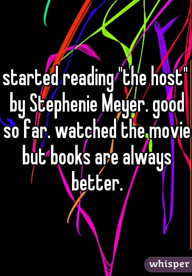 """started reading """"the host"""" by Stephenie Meyer. good so far. watched the movie but books are always better."""